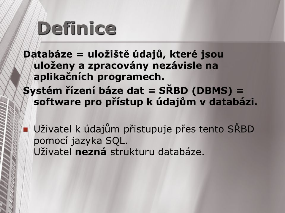 Databáze = uložiště údajů, které jsou uloženy a zpracovány nezávisle na aplikačních programech. Systém řízení báze dat = SŘBD (DBMS) = software pro př