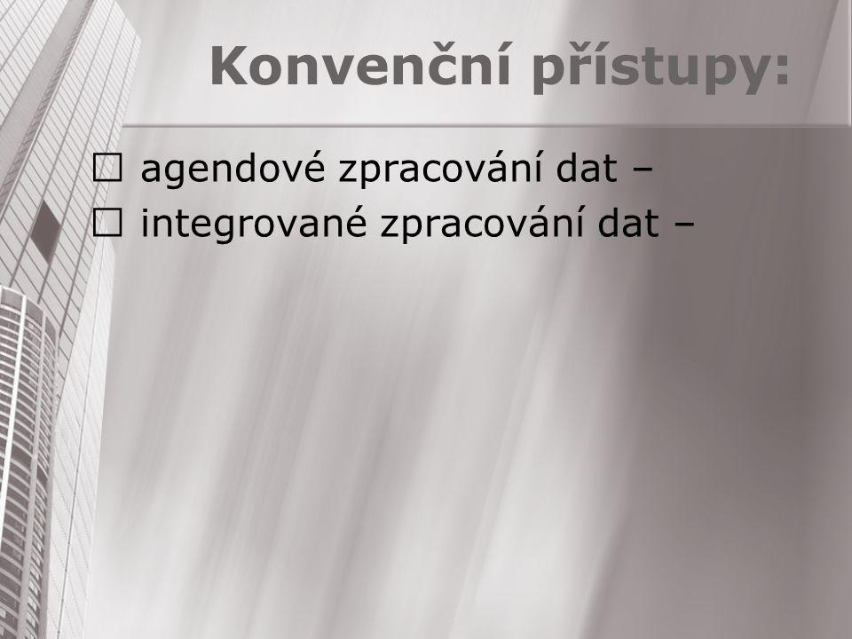 Konvenční přístupy:  agendové zpracování dat –  integrované zpracování dat –