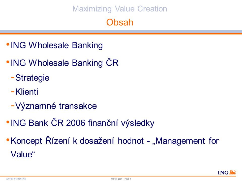 "Wholesale Banking Do not put content in the brand signature area Wholesale Banking can be replaced with business unit Maximizing Value Creation March 2007 – Page 1 Obsah ING Wholesale Banking ING Wholesale Banking ČR - Strategie - Klienti - Významné transakce ING Bank ČR 2006 finanční výsledky Koncept Řízení k dosažení hodnot - ""Management for Value"