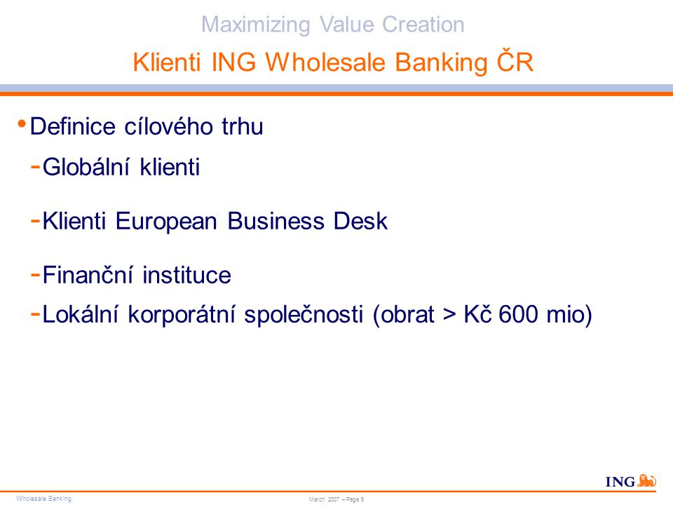 Wholesale Banking Do not put content in the brand signature area Wholesale Banking can be replaced with business unit Maximizing Value Creation March 2007 – Page 5 Klienti ING Wholesale Banking ČR Definice cílového trhu - Globální klienti - Klienti European Business Desk - Finanční instituce - Lokální korporátní společnosti (obrat > Kč 600 mio)