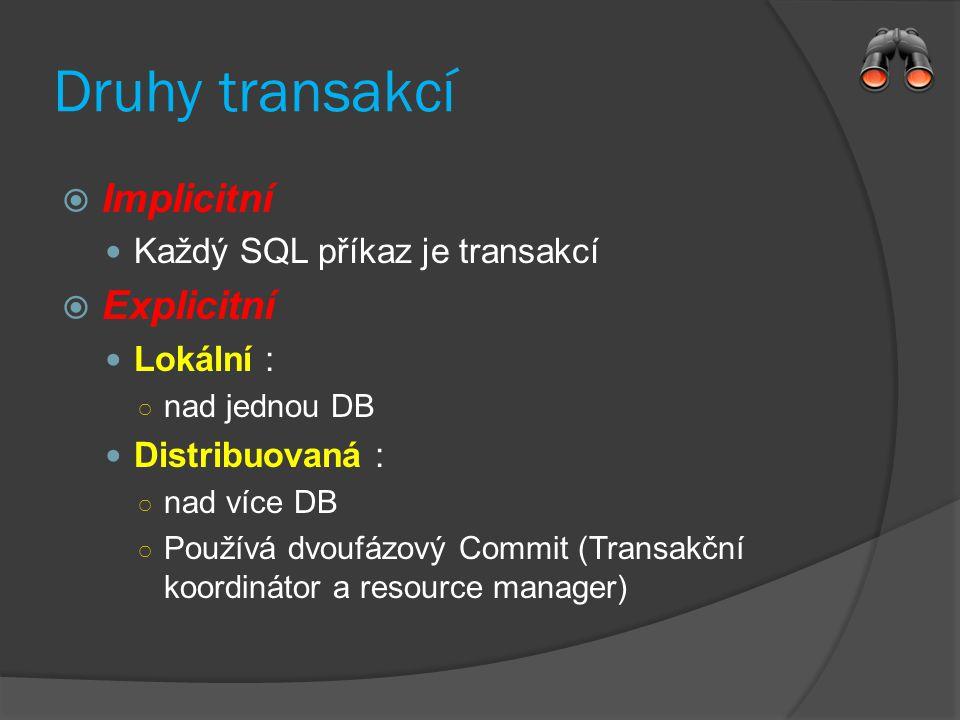 Druhy transakcí  Implicitní Každý SQL příkaz je transakcí  Explicitní Lokální : ○ nad jednou DB Distribuovaná : ○ nad více DB ○ Používá dvoufázový Commit (Transakční koordinátor a resource manager)