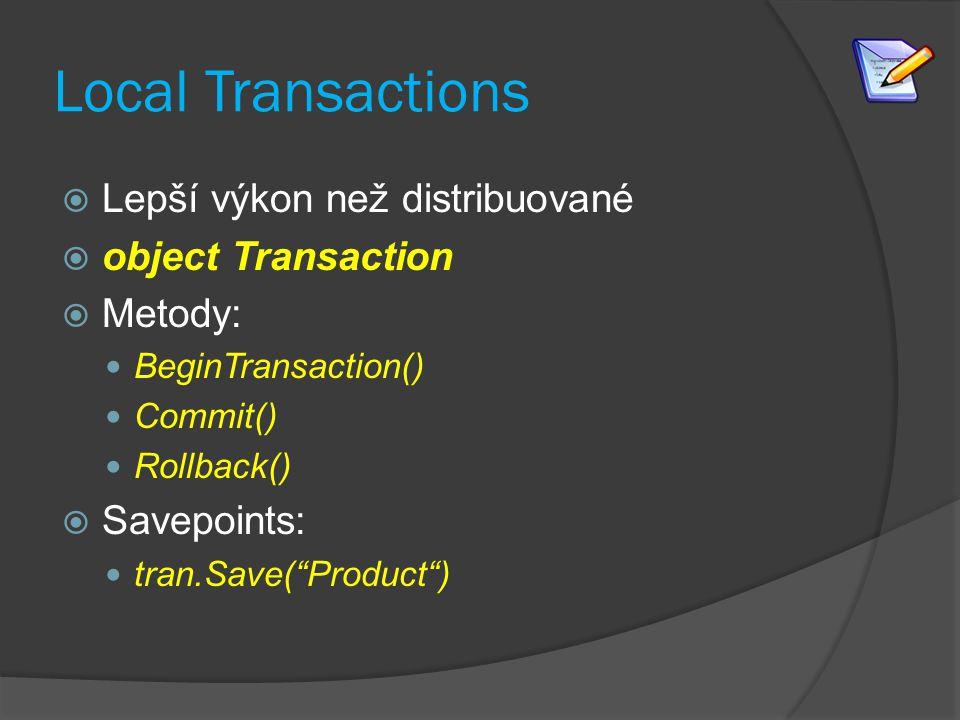 Local Transactions  Lepší výkon než distribuované  object Transaction  Metody: BeginTransaction() Commit() Rollback()  Savepoints: tran.Save( Product )
