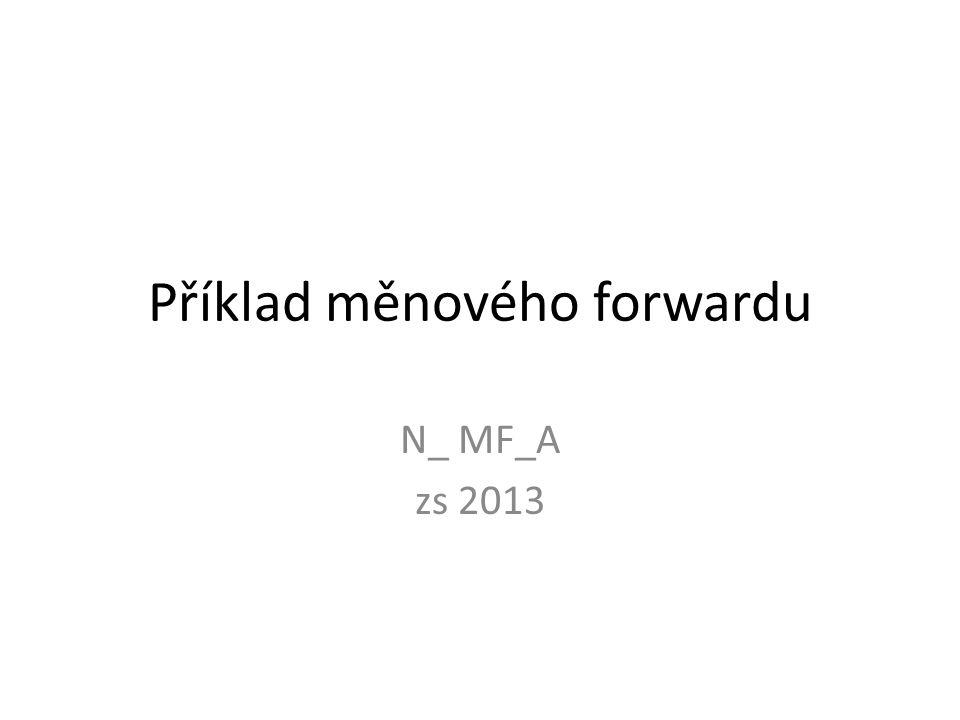 Příklad měnového forwardu N_ MF_A zs 2013