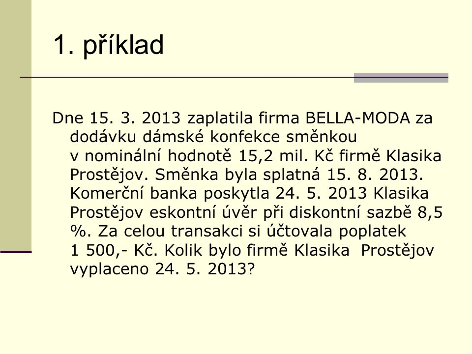 1. příklad Dne 15. 3. 2013 zaplatila firma BELLA-MODA za dodávku dámské konfekce směnkou v nominální hodnotě 15,2 mil. Kč firmě Klasika Prostějov. Smě