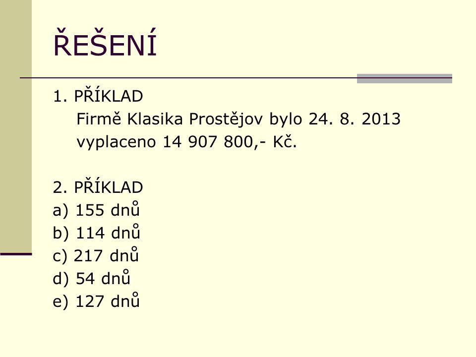 ŘEŠENÍ 1. PŘÍKLAD Firmě Klasika Prostějov bylo 24. 8. 2013 vyplaceno 14 907 800,- Kč. 2. PŘÍKLAD a) 155 dnů b) 114 dnů c) 217 dnů d) 54 dnů e) 127 dnů