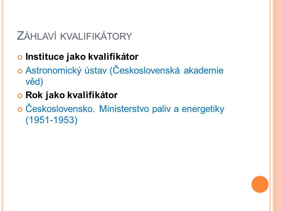 Z ÁHLAVÍ KVALIFIKÁTORY Instituce jako kvalifikátor Astronomický ústav (Československá akademie věd) Rok jako kvalifikátor Československo. Ministerstvo