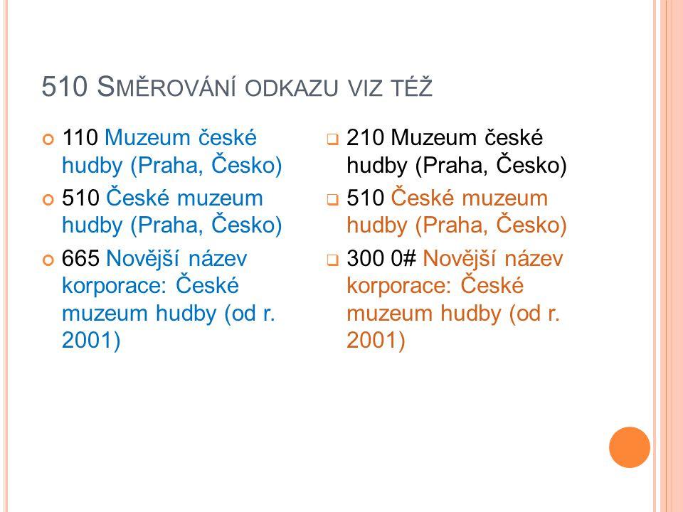 510 S MĚROVÁNÍ ODKAZU VIZ TÉŽ 110 Muzeum české hudby (Praha, Česko) 510 České muzeum hudby (Praha, Česko) 665 Novější název korporace: České muzeum hu