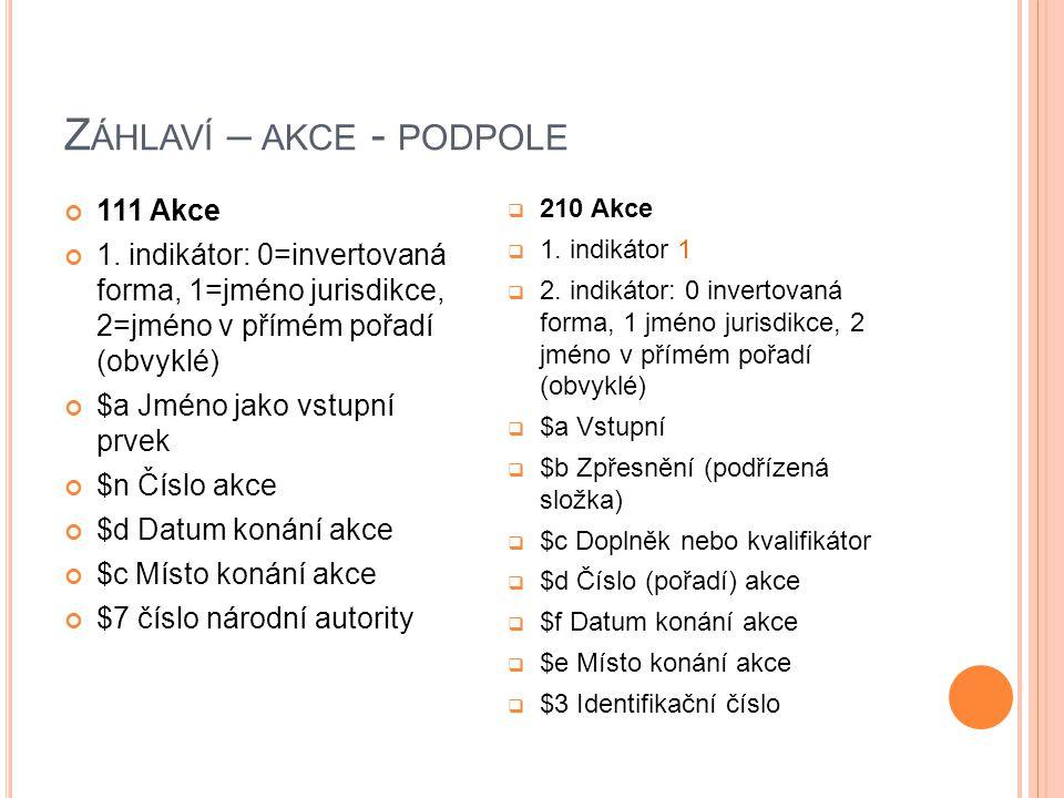 Z ÁHLAVÍ – AKCE - PODPOLE 111 Akce 1. indikátor: 0=invertovaná forma, 1=jméno jurisdikce, 2=jméno v přímém pořadí (obvyklé) $a Jméno jako vstupní prve