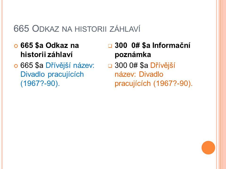 665 O DKAZ NA HISTORII ZÁHLAVÍ 665 $a Odkaz na historii záhlaví 665 $a Dřívější název: Divadlo pracujících (1967 -90).