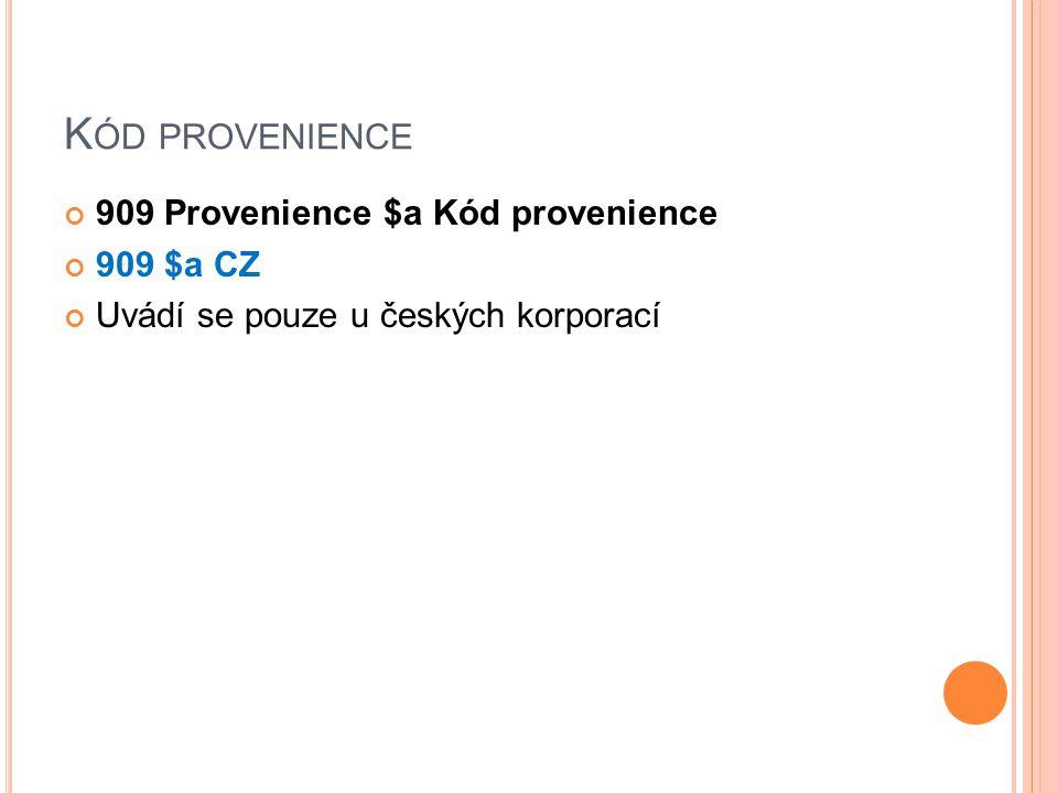 K ÓD PROVENIENCE 909 Provenience $a Kód provenience 909 $a CZ Uvádí se pouze u českých korporací