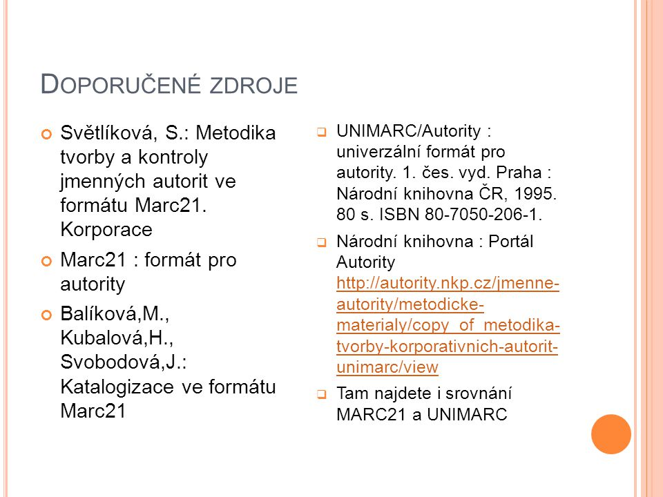 D OPORUČENÉ ZDROJE Světlíková, S.: Metodika tvorby a kontroly jmenných autorit ve formátu Marc21. Korporace Marc21 : formát pro autority Balíková,M.,