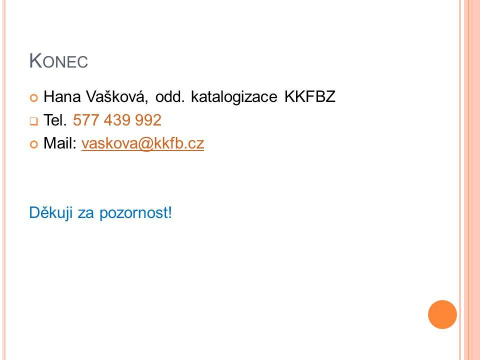 K ONEC Hana Vašková, odd. katalogizace KKFBZ  Tel. 577 439 992 Mail: vaskova@kkfb.czvaskova@kkfb.cz Děkuji za pozornost!