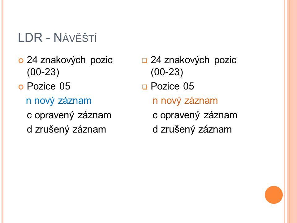LDR - N ÁVĚŠTÍ 24 znakových pozic (00-23) Pozice 05 n nový záznam c opravený záznam d zrušený záznam  24 znakových pozic (00-23)  Pozice 05 n nový záznam c opravený záznam d zrušený záznam