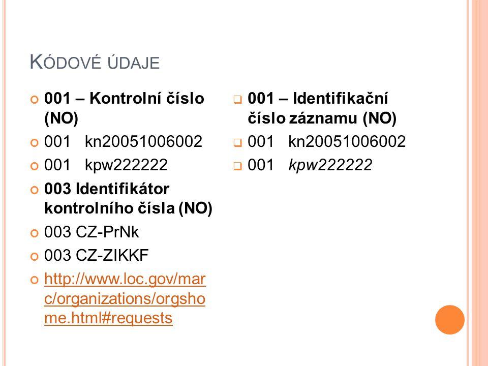 K ÓDOVÉ ÚDAJE 001 – Kontrolní číslo (NO) 001 kn20051006002 001 kpw222222 003 Identifikátor kontrolního čísla (NO) 003 CZ-PrNk 003 CZ-ZIKKF http://www.loc.gov/mar c/organizations/orgsho me.html#requests  001 – Identifikační číslo záznamu (NO)  001 kn20051006002  001 kpw222222