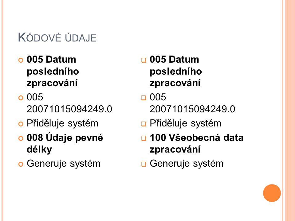 K ÓDOVÉ ÚDAJE 005 Datum posledního zpracování 005 20071015094249.0 Přiděluje systém 008 Údaje pevné délky Generuje systém  005 Datum posledního zpracování  005 20071015094249.0  Přiděluje systém  100 Všeobecná data zpracování  Generuje systém