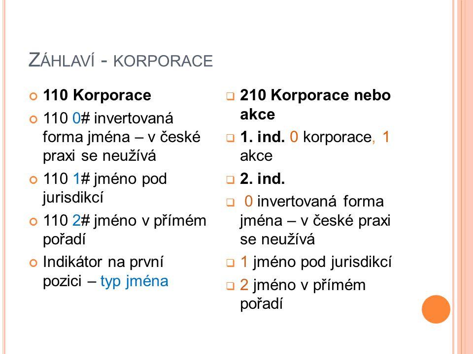 Z ÁHLAVÍ - KORPORACE 110 Korporace 110 0# invertovaná forma jména – v české praxi se neužívá 110 1# jméno pod jurisdikcí 110 2# jméno v přímém pořadí