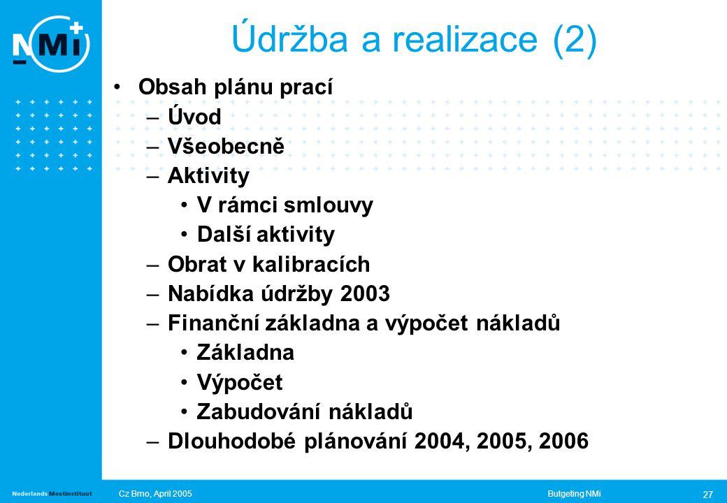 Cz Brno, April 2005Butgeting NMi 27 Obsah plánu prací –Úvod –Všeobecně –Aktivity V rámci smlouvy Další aktivity –Obrat v kalibracích –Nabídka údržby 2003 –Finanční základna a výpočet nákladů Základna Výpočet Zabudování nákladů –Dlouhodobé plánování 2004, 2005, 2006 Údržba a realizace (2)