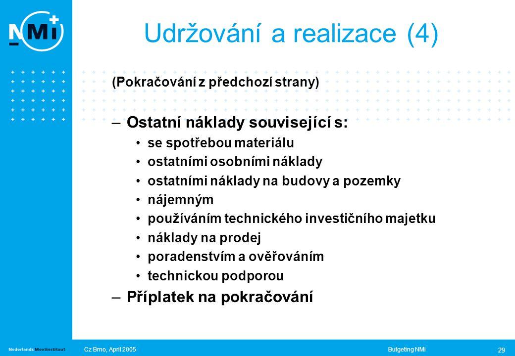 Cz Brno, April 2005Butgeting NMi 29 (Pokračování z předchozí strany) –Ostatní náklady související s: se spotřebou materiálu ostatními osobními náklady ostatními náklady na budovy a pozemky nájemným používáním technického investičního majetku náklady na prodej poradenstvím a ověřováním technickou podporou –Příplatek na pokračování Udržování a realizace (4)