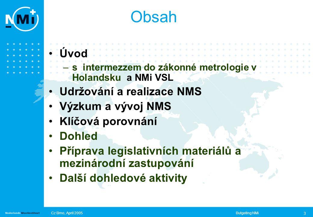 Cz Brno, April 2005Butgeting NMi 3 Obsah Úvod –s intermezzem do zákonné metrologie v Holandsku a NMi VSL Udržování a realizace NMS Výzkum a vývoj NMS Klíčová porovnání Dohled Příprava legislativních materiálů a mezinárodní zastupování Další dohledové aktivity