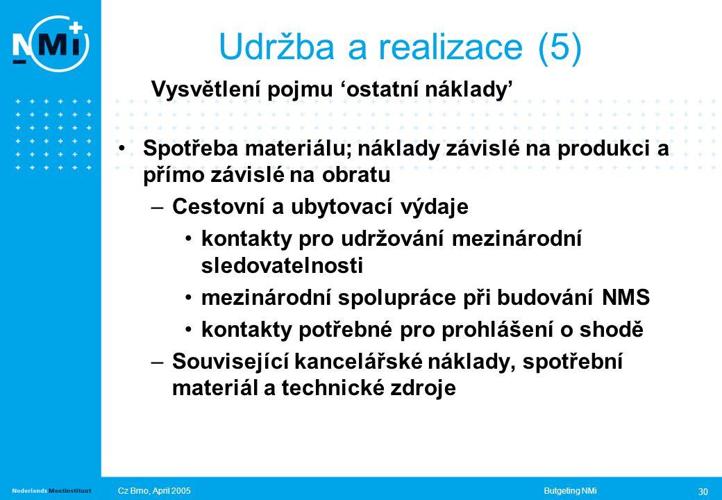 Cz Brno, April 2005Butgeting NMi 30 Vysvětlení pojmu 'ostatní náklady' Spotřeba materiálu; náklady závislé na produkci a přímo závislé na obratu –Cestovní a ubytovací výdaje kontakty pro udržování mezinárodní sledovatelnosti mezinárodní spolupráce při budování NMS kontakty potřebné pro prohlášení o shodě –Související kancelářské náklady, spotřební materiál a technické zdroje Udržba a realizace (5)