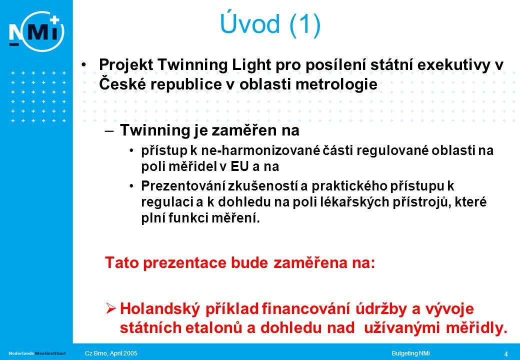 Cz Brno, April 2005Butgeting NMi 4 Úvod (1) Projekt Twinning Light pro posílení státní exekutivy v České republice v oblasti metrologie –Twinning je zaměřen na přístup k ne-harmonizované části regulované oblasti na poli měřidel v EU a na Prezentování zkušeností a praktického přístupu k regulaci a k dohledu na poli lékařských přístrojů, které plní funkci měření.