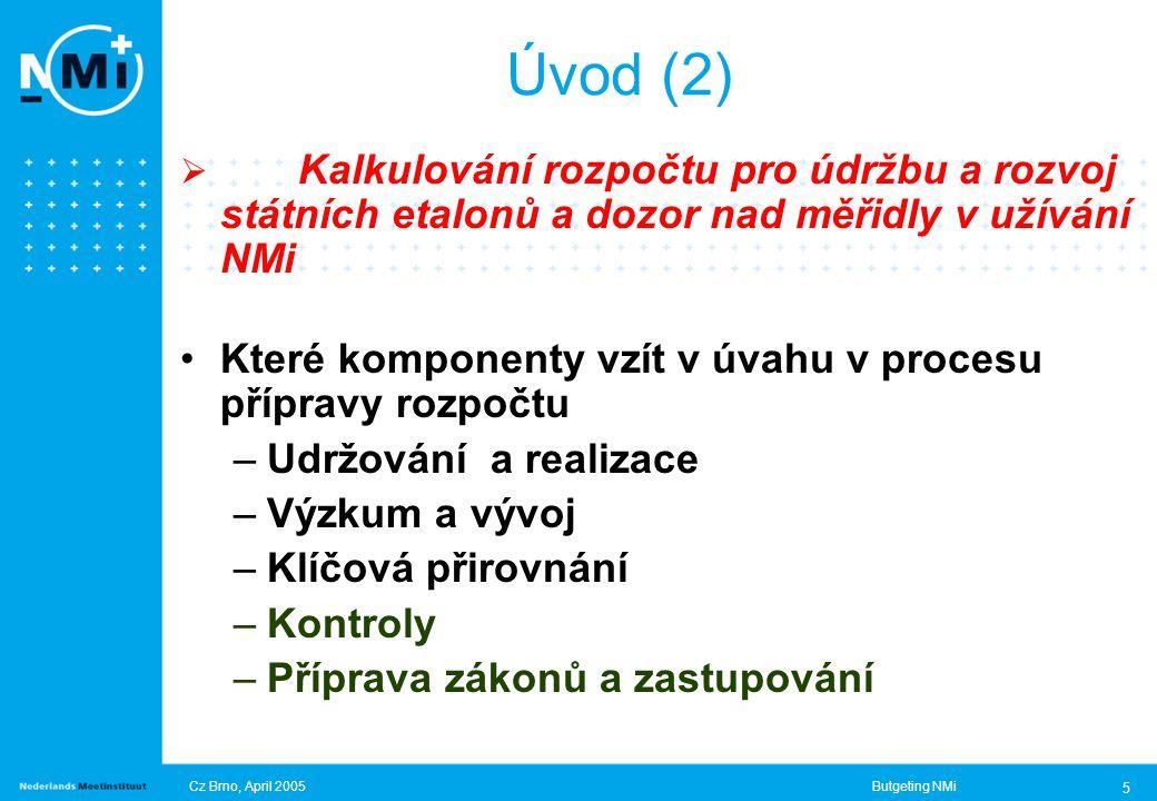 Cz Brno, April 2005Butgeting NMi 5  Kalkulování rozpočtu pro údržbu a rozvoj státních etalonů a dozor nad měřidly v užívání NMi Které komponenty vzít v úvahu v procesu přípravy rozpočtu –Udržování a realizace –Výzkum a vývoj –Klíčová přirovnání –Kontroly –Příprava zákonů a zastupování Úvod (2)