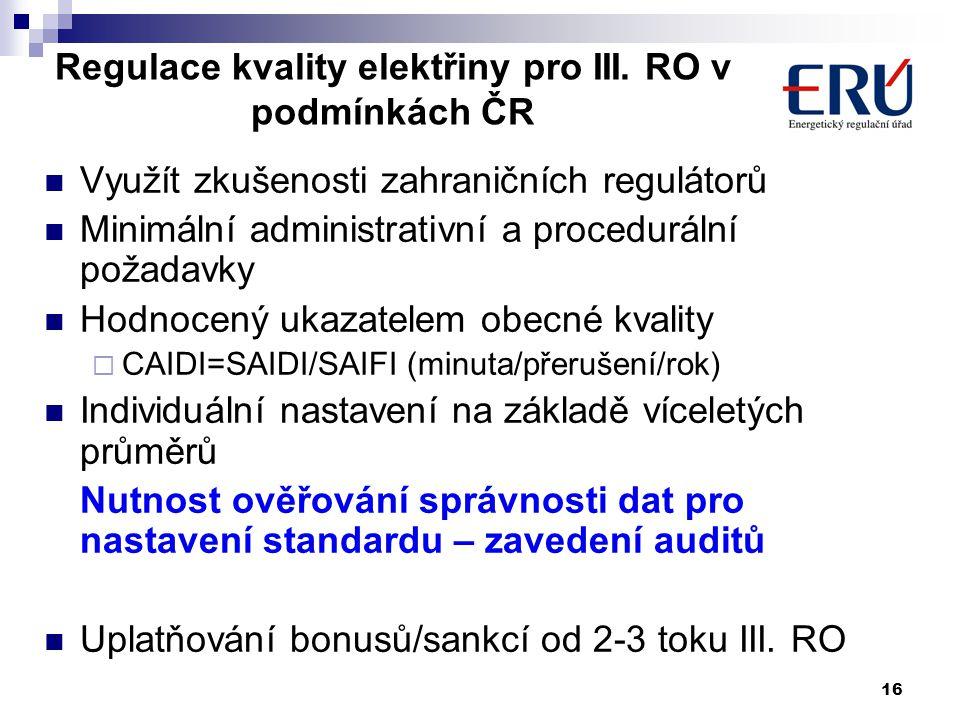 16 Využít zkušenosti zahraničních regulátorů Minimální administrativní a procedurální požadavky Hodnocený ukazatelem obecné kvality  CAIDI=SAIDI/SAIFI (minuta/přerušení/rok) Individuální nastavení na základě víceletých průměrů Nutnost ověřování správnosti dat pro nastavení standardu – zavedení auditů Uplatňování bonusů/sankcí od 2-3 toku III.