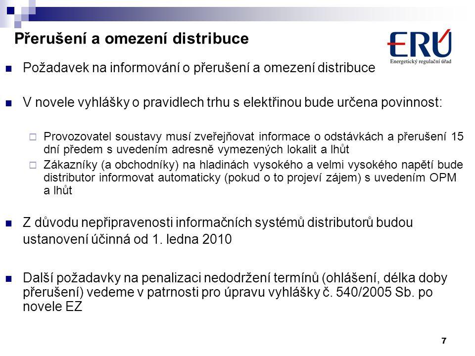 7 Přerušení a omezení distribuce Požadavek na informování o přerušení a omezení distribuce V novele vyhlášky o pravidlech trhu s elektřinou bude určena povinnost:  Provozovatel soustavy musí zveřejňovat informace o odstávkách a přerušení 15 dní předem s uvedením adresně vymezených lokalit a lhůt  Zákazníky (a obchodníky) na hladinách vysokého a velmi vysokého napětí bude distributor informovat automaticky (pokud o to projeví zájem) s uvedením OPM a lhůt Z důvodu nepřipravenosti informačních systémů distributorů budou ustanovení účinná od 1.
