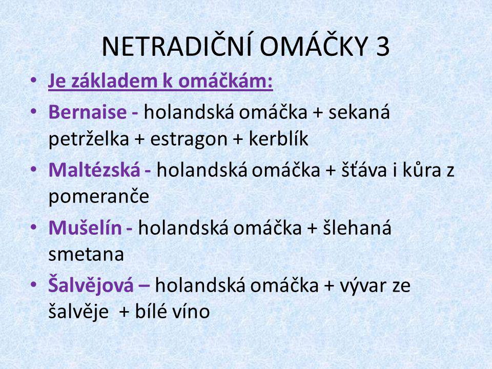 NETRADIČNÍ OMÁČKY 3 Je základem k omáčkám: Bernaise - holandská omáčka + sekaná petrželka + estragon + kerblík Maltézská - holandská omáčka + šťáva i