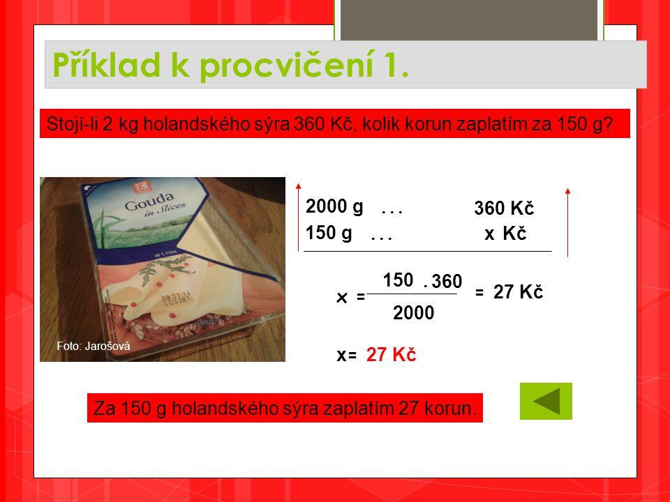 Příklad k procvičení 1. Za 150 g holandského sýra zaplatím 27 korun. Stojí-li 2 kg holandského sýra 360 Kč, kolik korun zaplatím za 150 g? 2000 g... 3