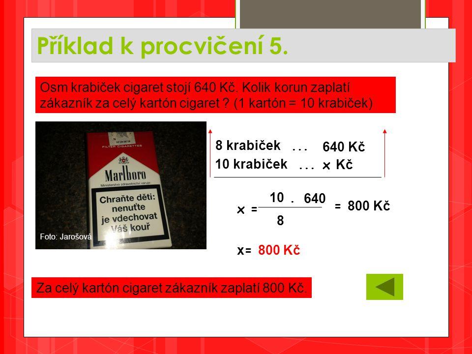 Příklad k procvičení 5. Za celý kartón cigaret zákazník zaplatí 800 Kč. Osm krabiček cigaret stojí 640 Kč. Kolik korun zaplatí zákazník za celý kartón