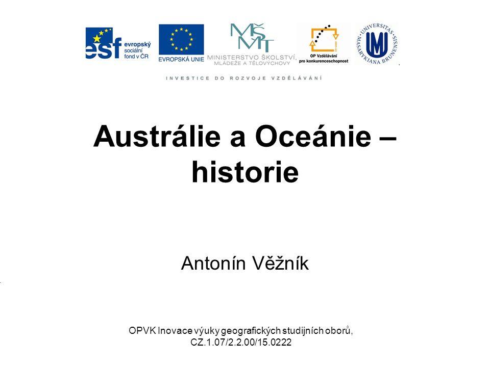 Austrálie a Oceánie – historie Antonín Věžník OPVK Inovace výuky geografických studijních oborů, CZ.1.07/2.2.00/15.0222