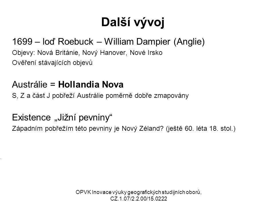Další vývoj 1699 – loď Roebuck – William Dampier (Anglie) Objevy: Nová Británie, Nový Hanover, Nové Irsko Ověření stávajících objevů Austrálie = Holla