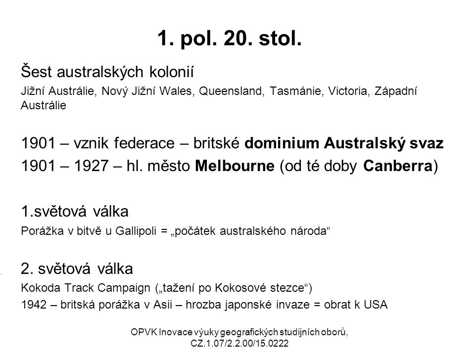 1. pol. 20. stol. Šest australských kolonií Jižní Austrálie, Nový Jižní Wales, Queensland, Tasmánie, Victoria, Západní Austrálie 1901 – vznik federace