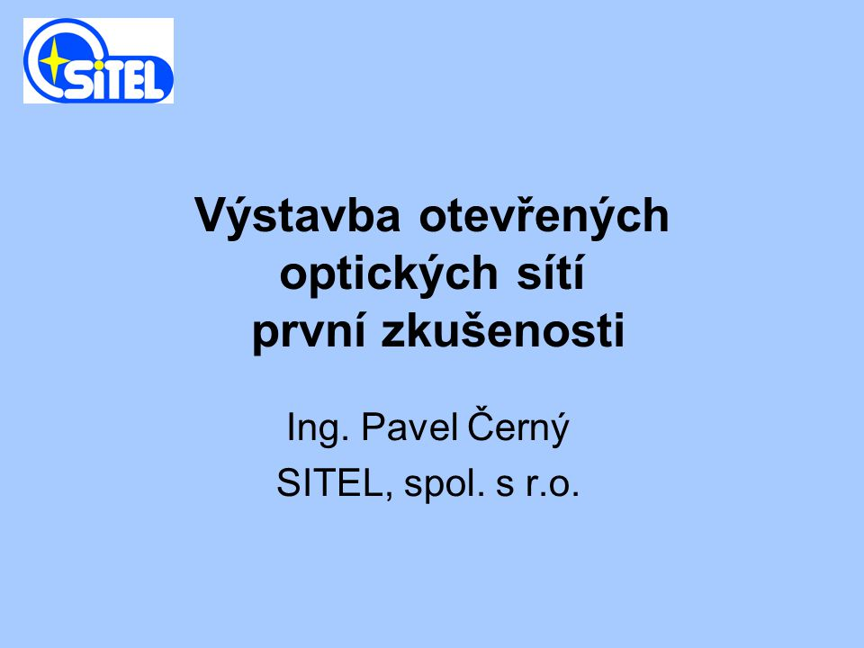Výstavba otevřených optických sítí první zkušenosti Ing. Pavel Černý SITEL, spol. s r.o.