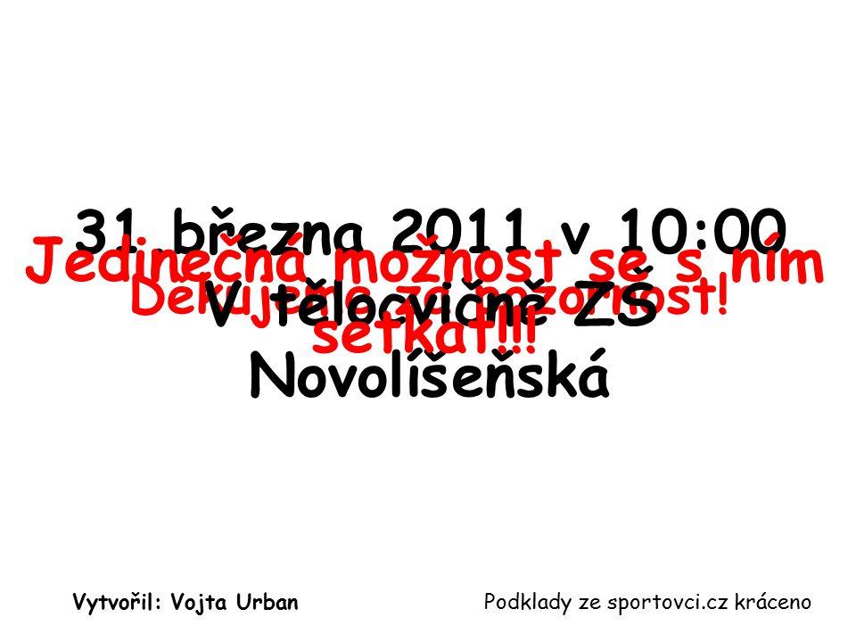 Děkujeme za pozornost! Podklady ze sportovci.cz krácenoVytvořil: Vojta Urban 31.března 2011 v 10:00 V tělocvičně ZŠ Novolíšeňská Jedinečná možnost se