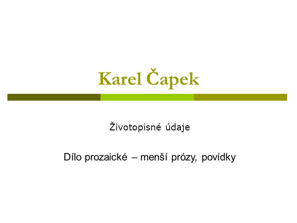 Karel Čapek Životopisné údaje Dílo prozaické – menší prózy, povídky