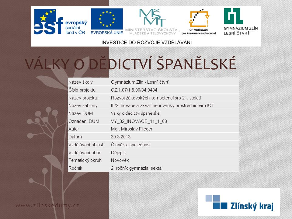 www.zlinskedumy.cz VÁLKY O DĚDICTVÍ ŠPANĚLSKÉ Název školyGymnázium Zlín - Lesní čtvrť Číslo projektuCZ.1.07/1.5.00/34.0484 Název projektuRozvoj žákovských kompetencí pro 21.