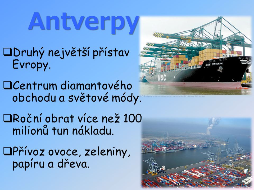 Antverpy  Druhý největší přístav Evropy.  Centrum diamantového obchodu a světové módy.  Roční obrat více než 100 milionů tun nákladu.  Přívoz ovoc