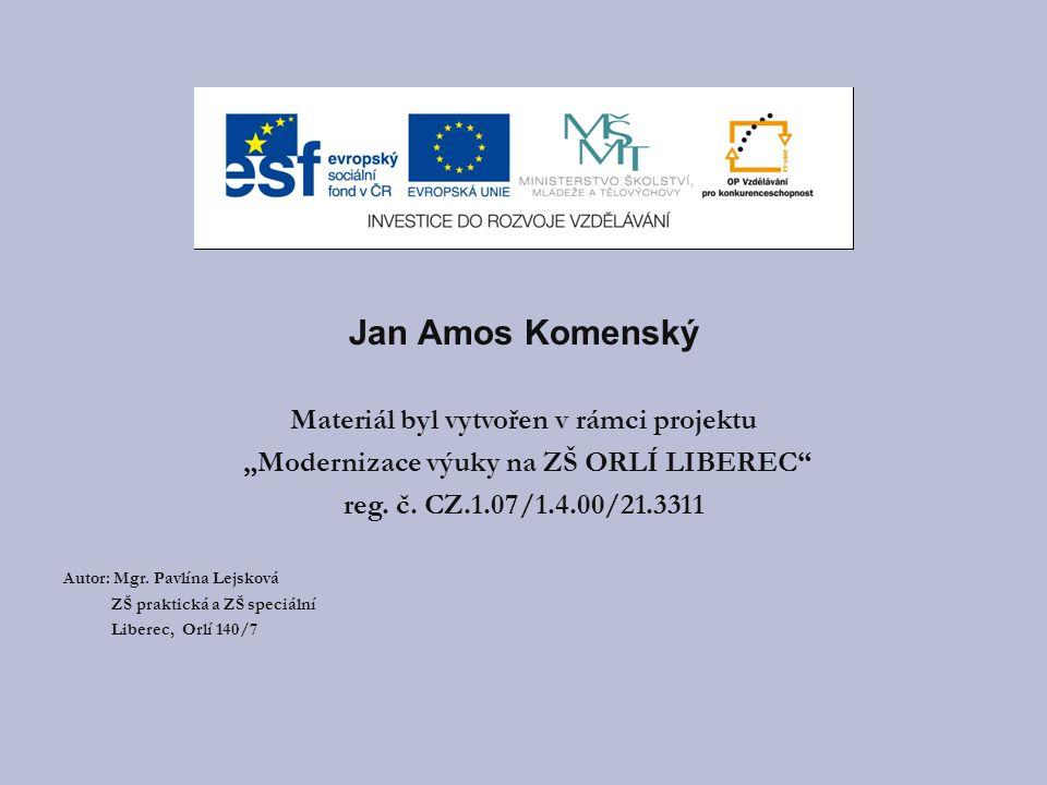 """Jan Amos Komenský Materiál byl vytvořen v rámci projektu """"Modernizace výuky na ZŠ ORLÍ LIBEREC reg."""