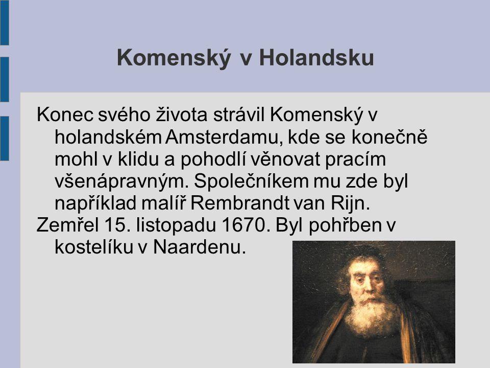 Komenský v Holandsku Konec svého života strávil Komenský v holandském Amsterdamu, kde se konečně mohl v klidu a pohodlí věnovat pracím všenápravným.