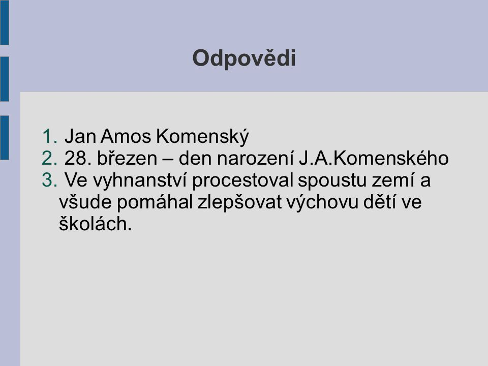Odpovědi 1.Jan Amos Komenský 2. 28. březen – den narození J.A.Komenského 3.