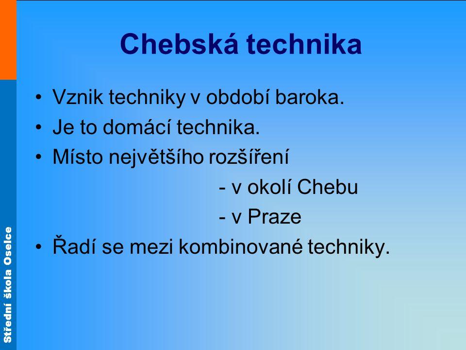 Střední škola Oselce Chebská technika Vznik techniky v období baroka. Je to domácí technika. Místo největšího rozšíření - v okolí Chebu - v Praze Řadí