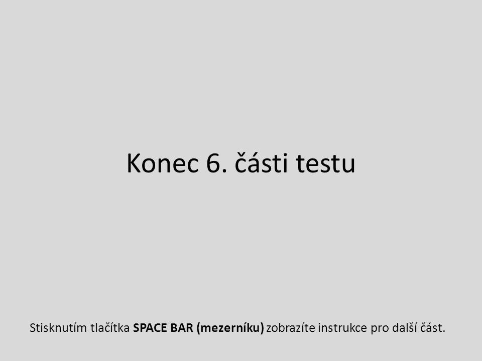 Konec 6. části testu Stisknutím tlačítka SPACE BAR (mezerníku) zobrazíte instrukce pro další část.