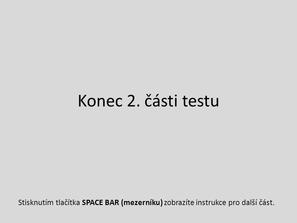 Konec 2. části testu Stisknutím tlačítka SPACE BAR (mezerníku) zobrazíte instrukce pro další část.