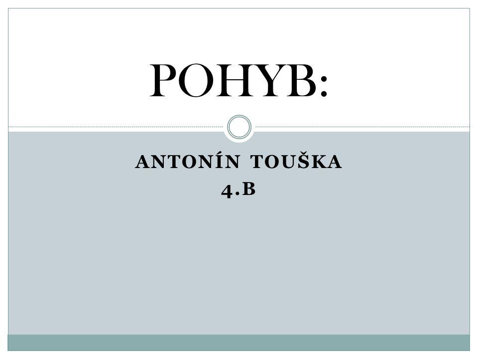 ANTONÍN TOUŠKA 4.B POHYB: