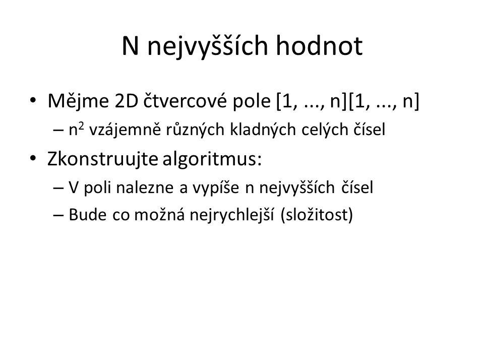 N nejvyšších hodnot Mějme 2D čtvercové pole [1,..., n][1,..., n] – n 2 vzájemně různých kladných celých čísel Zkonstruujte algoritmus: – V poli nalezne a vypíše n nejvyšších čísel – Bude co možná nejrychlejší (složitost)