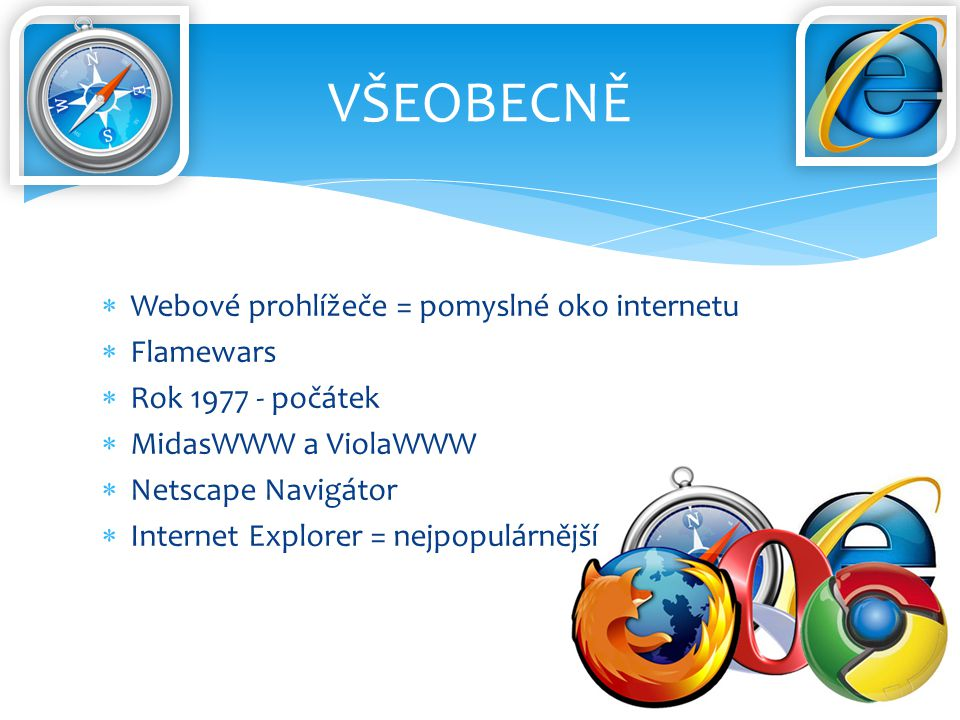  Webové prohlížeče = pomyslné oko internetu  Flamewars  Rok 1977 - počátek  MidasWWW a ViolaWWW  Netscape Navigátor  Internet Explorer = nejpopulárnější VŠEOBECNĚ