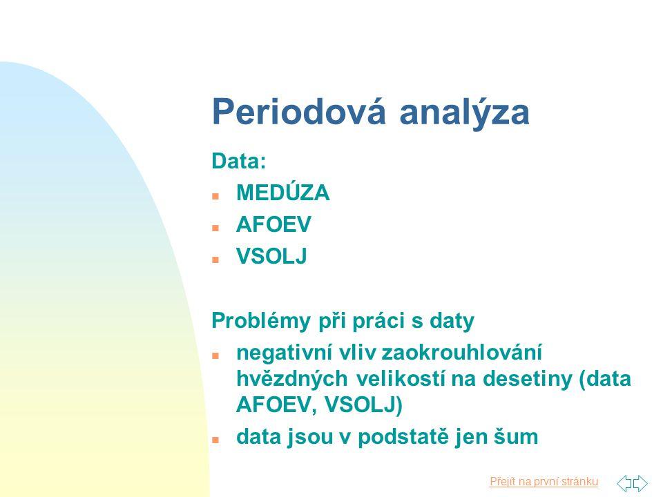 Přejít na první stránku Periodová analýza Data: n MEDÚZA n AFOEV n VSOLJ Problémy při práci s daty n negativní vliv zaokrouhlování hvězdných velikostí na desetiny (data AFOEV, VSOLJ) n data jsou v podstatě jen šum