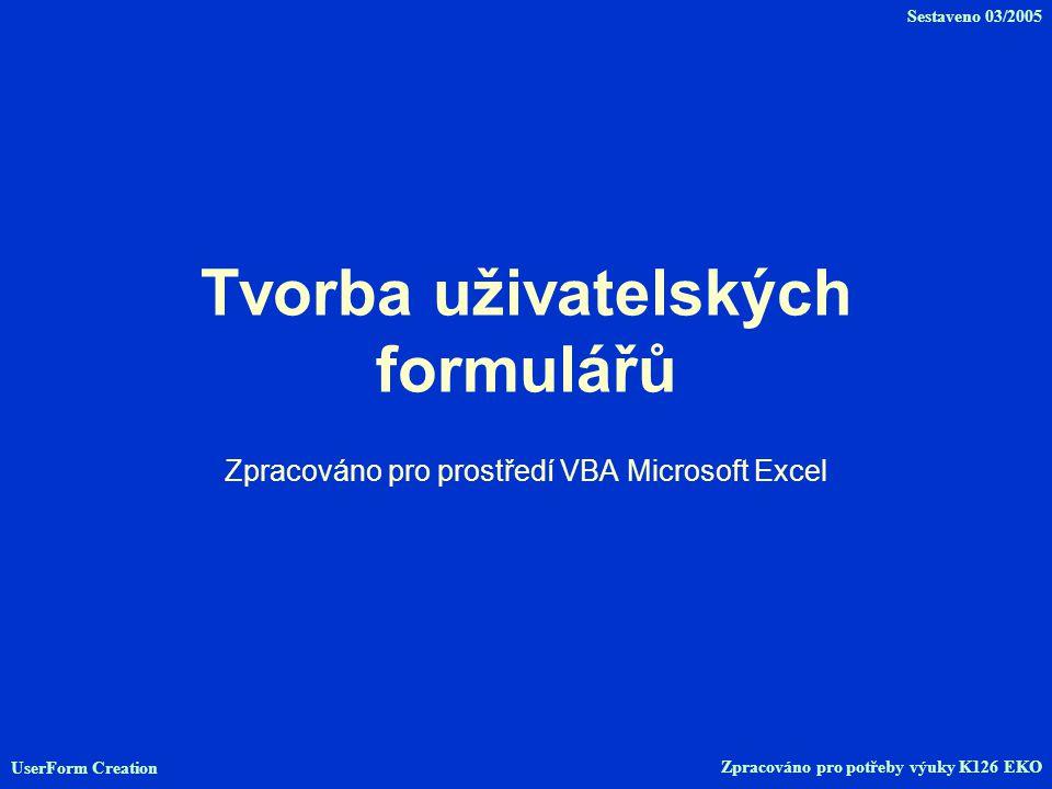 Tvorba uživatelských formulářů Zpracováno pro prostředí VBA Microsoft Excel UserForm Creation Zpracováno pro potřeby výuky K126 EKO Sestaveno 03/2005